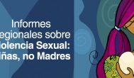 Informes Regionales sobre Violencia Sexual: Niñas, no Madres